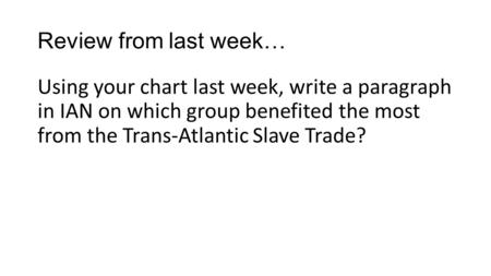 Review from last week… Using your chart last week, write a paragraph in IAN on which group benefited the most from the Trans-Atlantic Slave Trade?