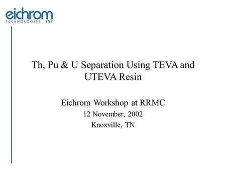 Th, Pu & U Separation Using TEVA and UTEVA Resin Eichrom Workshop at RRMC 12 November, 2002 Knoxville, TN.