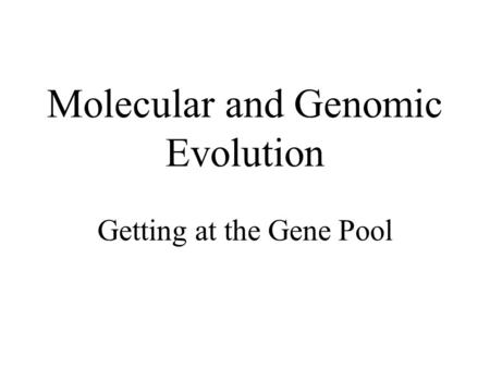 Molecular and Genomic Evolution Getting at the Gene Pool.