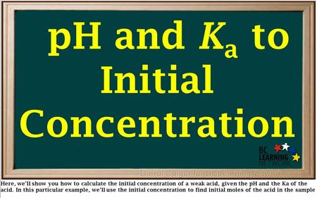 Here, we'll show you how to calculate the initial concentration of a weak acid, given the pH and the Ka of the acid. In this particular example, we'll.