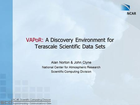 VAPoR: A Discovery Environment for Terascale Scientific Data Sets Alan Norton & John Clyne National Center for Atmospheric Research Scientific Computing.
