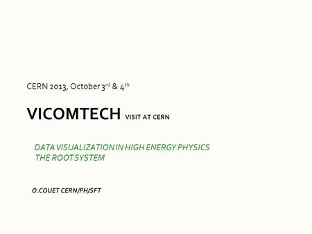 VICOMTECH VISIT AT CERN CERN 2013, October 3 rd & 4 th O.COUET CERN/PH/SFT DATA VISUALIZATION IN HIGH ENERGY PHYSICS THE ROOT SYSTEM.