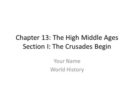 Chapter 13: The High Middle Ages Section I: The Crusades Begin Your Name World History.