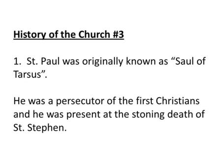 "History of the Church #3 1. St. Paul was originally known as ""Saul of Tarsus"". He was a persecutor of the first Christians and he was present at the stoning."