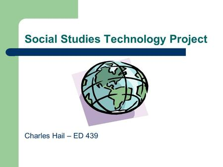 Social Studies Technology Project Charles Hail – ED 439.