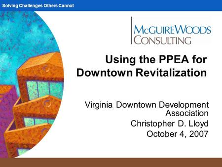 Solving Challenges Others Cannot Using the PPEA for Downtown Revitalization Virginia Downtown Development Association Christopher D. Lloyd October 4, 2007.