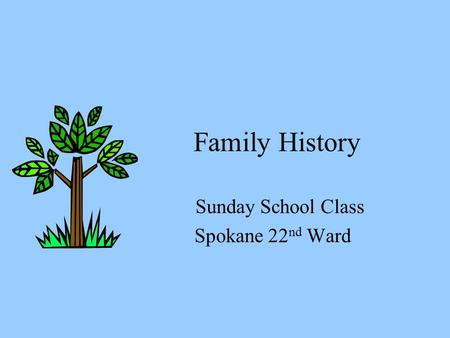 Family History Sunday School Class Spokane 22 nd Ward.