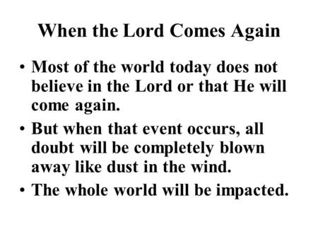 When the Lord Comes Again Most of the world today does not believe in the Lord or that He will come again. But when that event occurs, all doubt will be.
