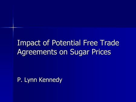 Impact of Potential Free Trade Agreements on Sugar Prices P. Lynn Kennedy.