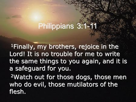 Philippians 3:1-11 1 Finally, my brothers, rejoice in the Lord! It is no trouble for me to write the same things to you again, and it is a safeguard for.