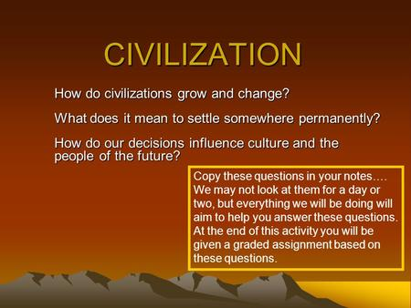 CIVILIZATION How do civilizations grow and change? What does it mean to settle somewhere permanently? How do our decisions influence culture and the people.