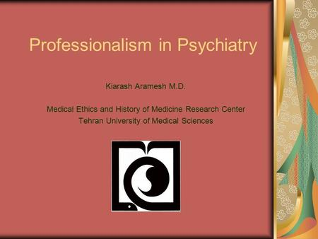 Professionalism in Psychiatry Kiarash Aramesh M.D. Medical Ethics and History of Medicine Research Center Tehran University of Medical Sciences.