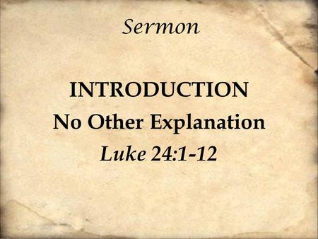 Sermon INTRODUCTION No Other Explanation Luke 24:1-12.