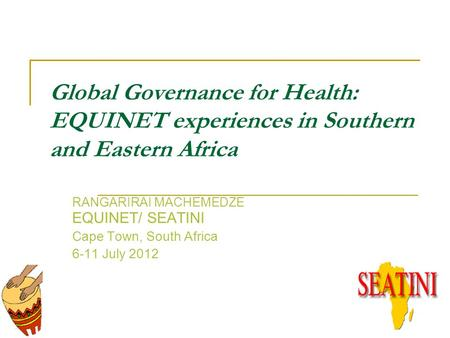 Global Governance for Health: EQUINET experiences in Southern and Eastern Africa RANGARIRAI MACHEMEDZE EQUINET/ SEATINI Cape Town, South Africa 6-11 July.
