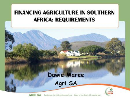 FINANCING AGRICULTURE IN SOUTHERN AFRICA: REQUIREMENTS Dawie Maree Agri SA.