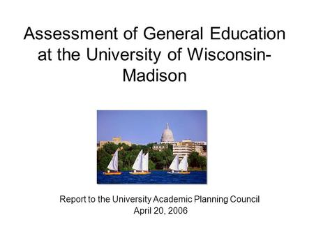 Assessment of General Education at the University of Wisconsin- Madison Report to the University Academic Planning Council April 20, 2006.
