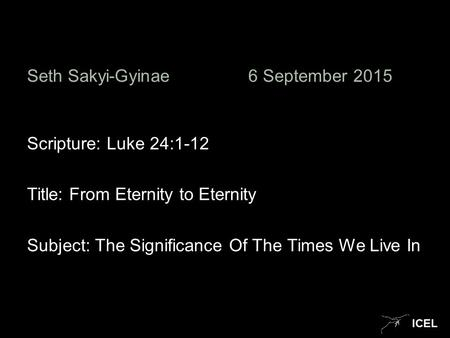 ICEL Seth Sakyi-Gyinae6 September 2015 Scripture: Luke 24:1-12 Title: From Eternity to Eternity Subject: The Significance Of The Times We Live In.