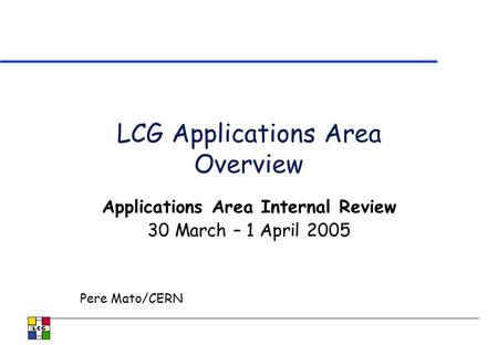 LCG Applications Area Overview Applications Area Internal Review 30 March – 1 April 2005 Pere Mato/CERN.