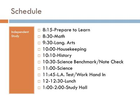 Schedule Independent Study  8:15-Prepare to Learn  8:30-Math  9:30-Lang. Arts  10:00-Housekeeping  10:10-History  10:30-Science Benchmark/Note Check.