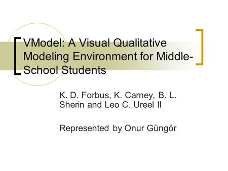 VModel: A Visual Qualitative Modeling Environment for Middle- School Students K. D. Forbus, K. Carney, B. L. Sherin and Leo C. Ureel II Represented by.