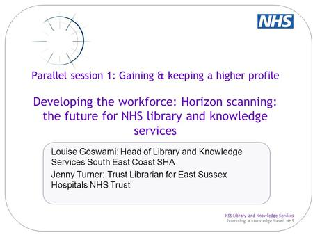 KSS Library and Knowledge Services Promoting a knowledge based NHS Parallel session 1: Gaining & keeping a higher profile Developing the workforce: Horizon.