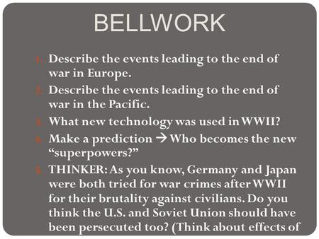 BELLWORK 1. Describe the events leading to the end of war in Europe. 2. Describe the events leading to the end of war in the Pacific. 3. What new technology.