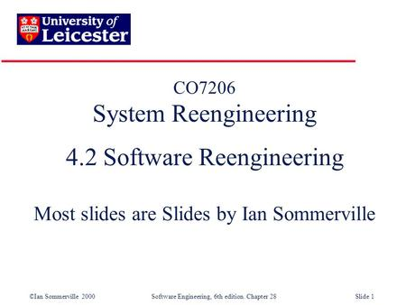 ©Ian Sommerville 2000 Software Engineering, 6th edition. Chapter 28Slide 1 CO7206 System Reengineering 4.2 Software Reengineering Most slides are Slides.