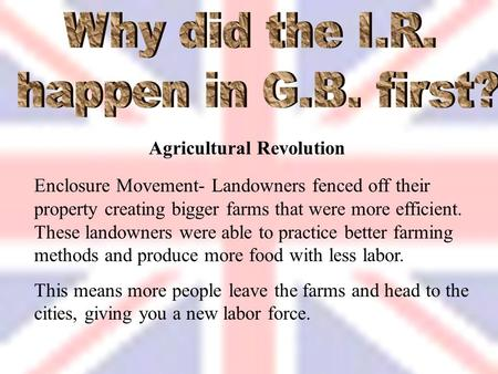 Agricultural Revolution Enclosure Movement- Landowners fenced off their property creating bigger farms that were more efficient. These landowners were.