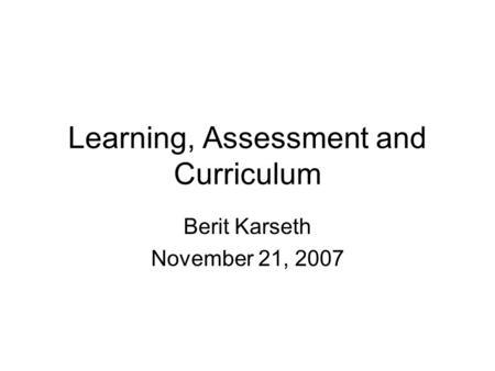 Learning, Assessment and Curriculum Berit Karseth November 21, 2007.