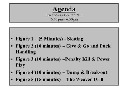 Agenda Agenda Practice – October 27, 2011 6:00 pm – 6:50 pm Figure 1 – (5 Minutes) - Skating Figure 2 (10 minutes) – Give & Go and Puck Handling Figure.