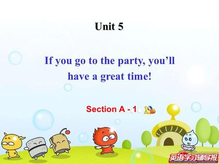 Unit 5 If you go to the party, you'll have a great time! Section A - 1.