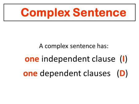 Complex Sentence A complex sentence has: one independent clause (I) one dependent clauses (D)
