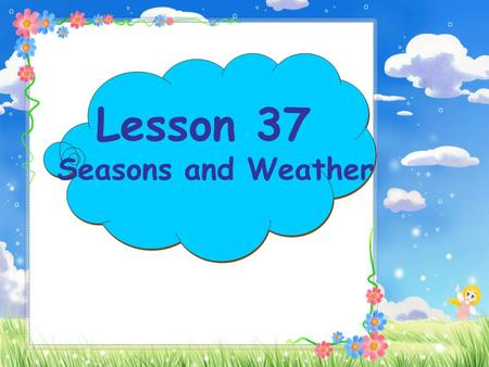 Lesson 37 Seasons and Weather What day is it today? It's Monday Tuesday Wednesday Thursday 周日 周一 周二 周三 周四 周五 周六 周日 周一 周二 周三 周四 周五 周六 Friday Saturday.
