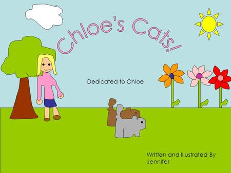 Dedicated to Chloe Written and illustrated By Jennifer.