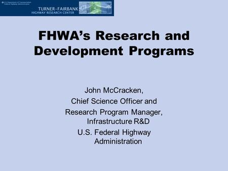FHWA's Research and Development Programs John McCracken, Chief Science Officer and Research Program Manager, Infrastructure R&D U.S. Federal Highway Administration.