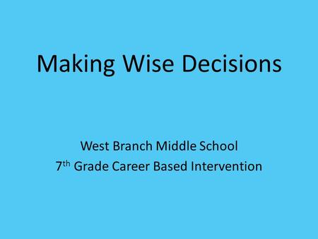 Making Wise Decisions West Branch Middle School 7 th Grade Career Based Intervention.
