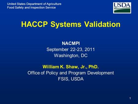 United States Department of Agriculture Food Safety and Inspection Service 1 HACCP Systems Validation NACMPI September 22-23, 2011 Washington, DC William.