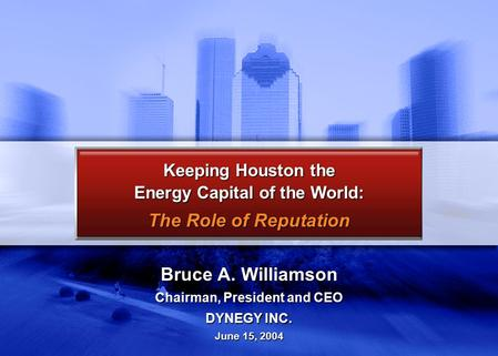 Bruce A. Williamson Chairman, President and CEO DYNEGY INC. June 15, 2004 Keeping Houston the Energy Capital of the World: The Role of Reputation.