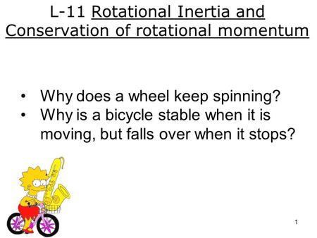 L-11 Rotational Inertia and Conservation of rotational momentum Why does a wheel keep spinning? Why is a bicycle stable when it is moving, but falls over.