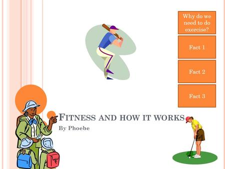 F ITNESS AND HOW IT WORKS By Phoebe Why do we need to do exercise? Fact 1 Fact 2 Fact 3.
