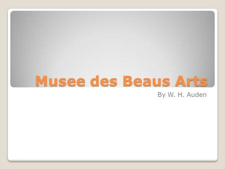 Musee des Beaus Arts By W. H. Auden. How, when the aged are reverently, passionately waiting For the miraculous birth, there always must be Children who.
