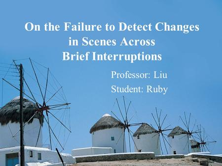 On the Failure to Detect Changes in Scenes Across Brief Interruptions Professor: Liu Student: Ruby.