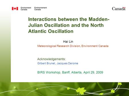 Interactions between the Madden- Julian Oscillation and the North Atlantic Oscillation Hai Lin Meteorological Research Division, Environment Canada Acknowledgements: