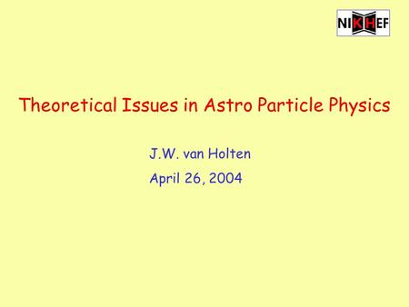 Theoretical Issues in Astro Particle Physics J.W. van Holten April 26, 2004.