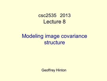 Csc2535 2013 Lecture 8 Modeling image covariance structure Geoffrey Hinton.