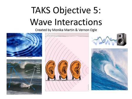 TAKS Objective 5: Wave Interactions Created by Monika Martin & Vernon Ogle.