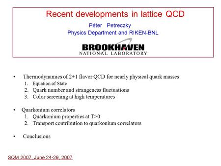 Recent developments in lattice QCD Péter Petreczky Physics Department and RIKEN-BNL SQM 2007, June 24-29, 2007 Thermodynamics of 2+1 flavor QCD for nearly.