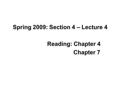 Spring 2009: Section 4 – Lecture 4 Reading: Chapter 4 Chapter 7.