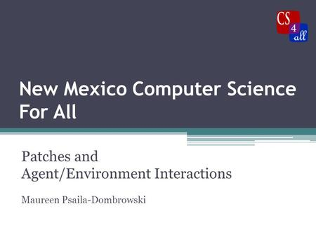 New Mexico Computer Science For All Patches and Agent/Environment Interactions Maureen Psaila-Dombrowski.