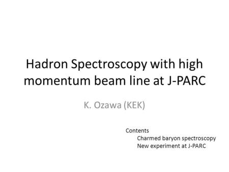 Hadron Spectroscopy with high momentum beam line at J-PARC K. Ozawa (KEK) Contents Charmed baryon spectroscopy New experiment at J-PARC.